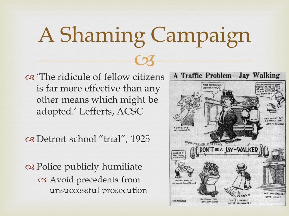   'The ridicule of fellow citizens is far more effective than any other means which might be adopted.' Lefferts, ACSC  Detroit school trial , 1925  Police publicly humiliate  Avoid precedents from unsuccessful prosecution 18 A Shaming Campaign