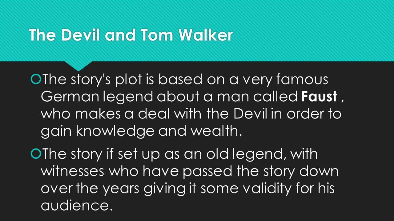 The Devil and Tom Walker  The story's plot is based on a very famous German legend about a man called Faust, who makes a deal with the Devil in order