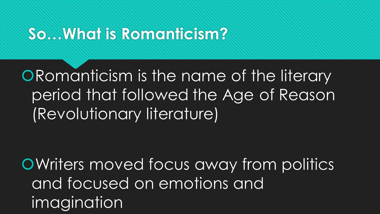 So…What is Romanticism?  Romanticism is the name of the literary period that followed the Age of Reason (Revolutionary literature)  Writers moved fo