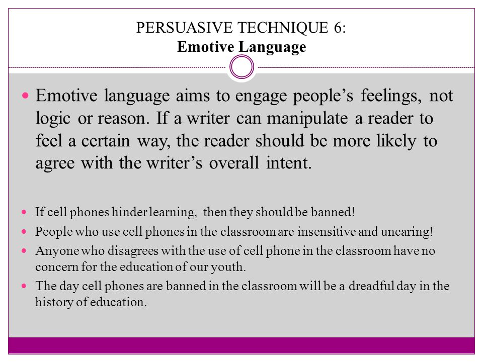 PERSUASIVE TECHNIQUE 6: Emotive Language Emotive language aims to engage people's feelings, not logic or reason.
