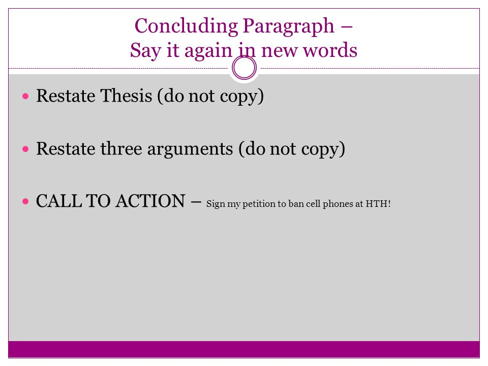 Concluding Paragraph – Say it again in new words Restate Thesis (do not copy) Restate three arguments (do not copy) CALL TO ACTION – Sign my petition to ban cell phones at HTH!
