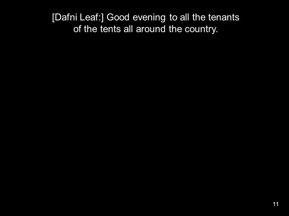 11 [Dafni Leaf:] Good evening to all the tenants of the tents all around the country.