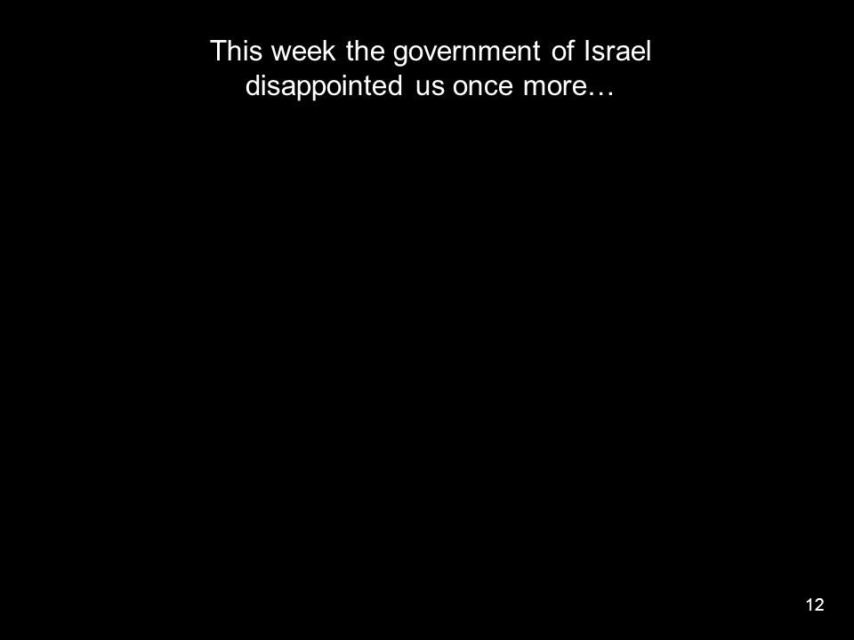 12 This week the government of Israel disappointed us once more…