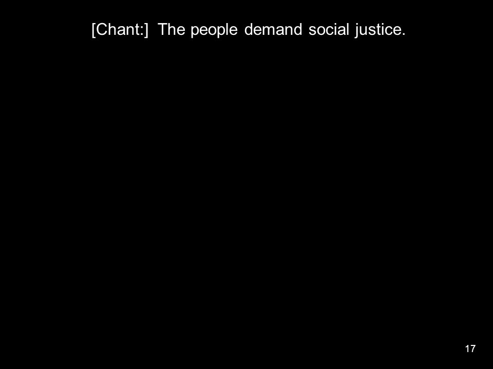 17 [Chant:] The people demand social justice.