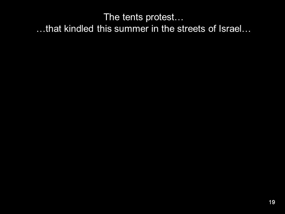 19 The tents protest… …that kindled this summer in the streets of Israel…