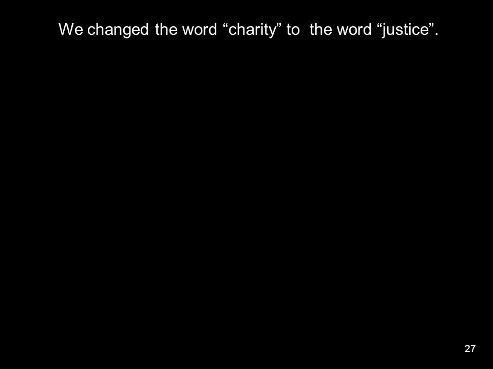 27 We changed the word charity to the word justice .