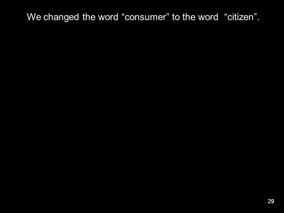 "29 We changed the word ""consumer"" to the word ""citizen""."