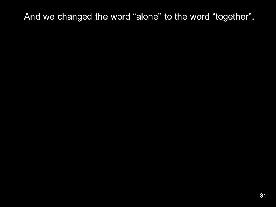 "31 And we changed the word ""alone"" to the word ""together""."