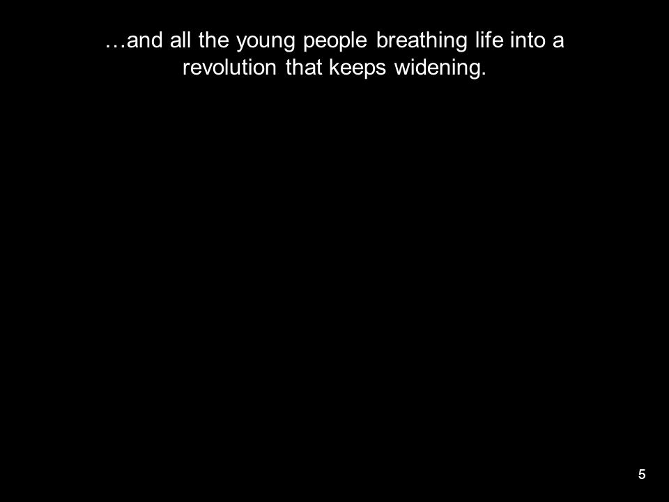 5 …and all the young people breathing life into a revolution that keeps widening.