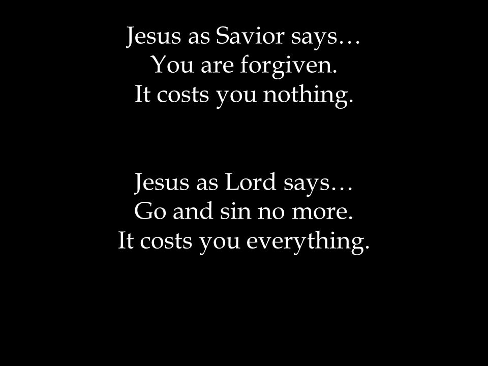 Jesus as Savior says… You are forgiven. It costs you nothing.
