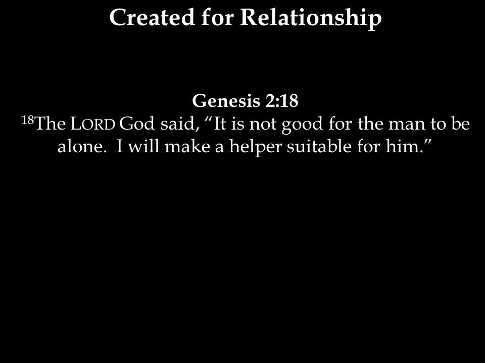 Created for Relationship Genesis 2:18 18 The L ORD God said, It is not good for the man to be alone.