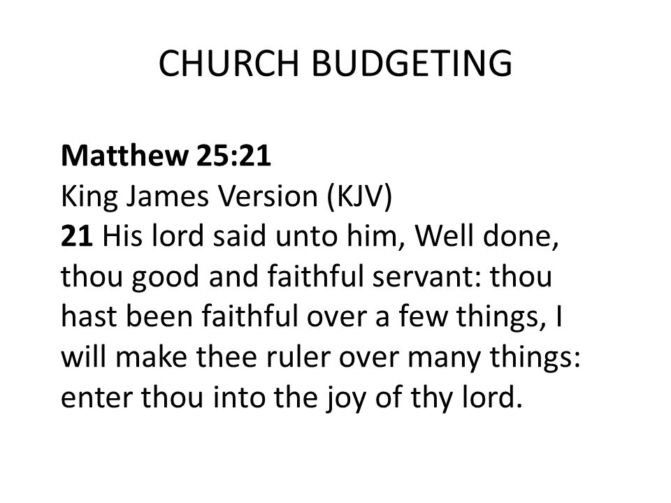 CHURCH BUDGETING Matthew 25:21 King James Version (KJV) 21 His lord said unto him, Well done, thou good and faithful servant: thou hast been faithful over a few things, I will make thee ruler over many things: enter thou into the joy of thy lord.