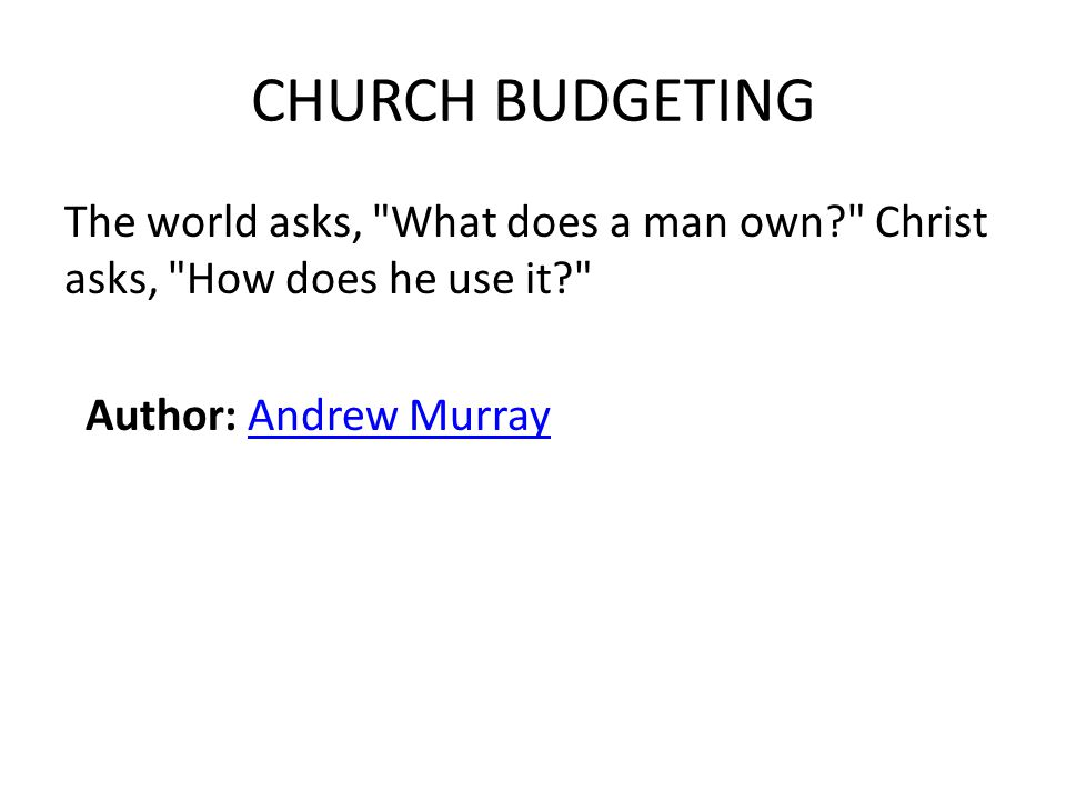 CHURCH BUDGETING The world asks, What does a man own Christ asks, How does he use it Author: Andrew MurrayAndrew Murray