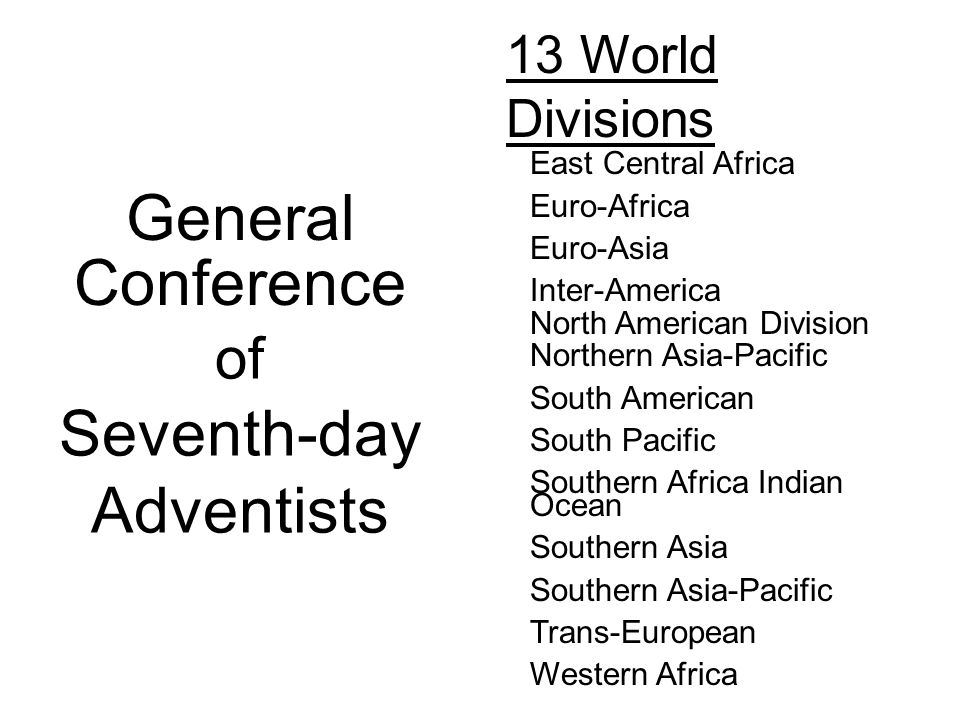 13 World Divisions East Central Africa Euro-Africa Euro-Asia Inter-America Northern Asia-Pacific South American South Pacific Southern Africa Indian Ocean Southern Asia Southern Asia-Pacific Trans-European Western Africa North American Division General Conference of Seventh-day Adventists