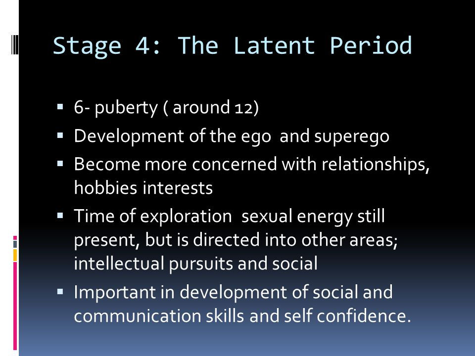 Stage 4: The Latent Period  6- puberty ( around 12)  Development of the ego and superego  Become more concerned with relationships, hobbies interes