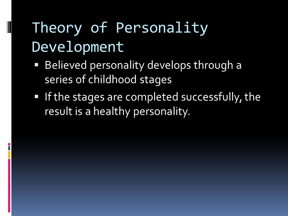 Theory of Personality Development  Believed personality develops through a series of childhood stages  If the stages are completed successfully, the
