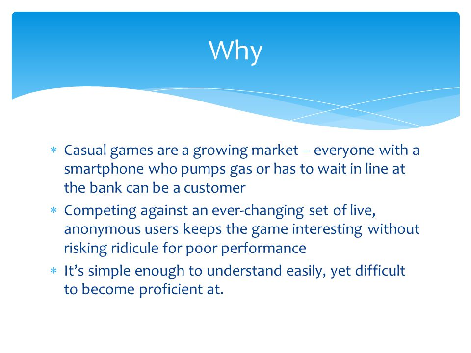  Casual games are a growing market – everyone with a smartphone who pumps gas or has to wait in line at the bank can be a customer  Competing against an ever-changing set of live, anonymous users keeps the game interesting without risking ridicule for poor performance  It's simple enough to understand easily, yet difficult to become proficient at.
