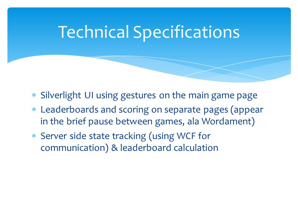  Silverlight UI using gestures on the main game page  Leaderboards and scoring on separate pages (appear in the brief pause between games, ala Wordament)  Server side state tracking (using WCF for communication) & leaderboard calculation Technical Specifications