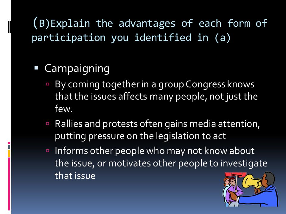 ( B)Explain the advantages of each form of participation you identified in (a)  Campaigning  By coming together in a group Congress knows that the issues affects many people, not just the few.