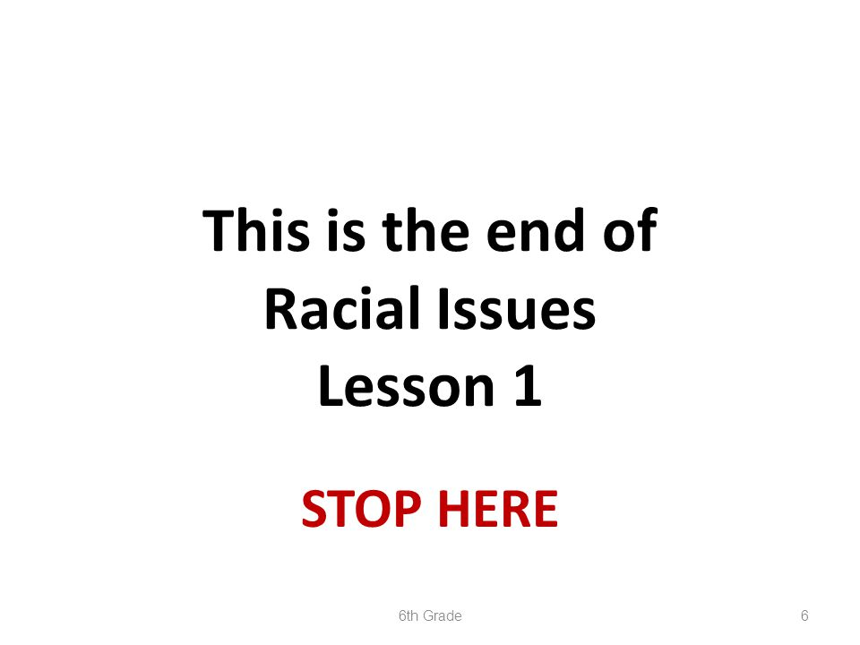 6 STOP HERE This is the end of Racial Issues Lesson 1