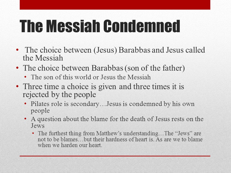The Messiah Condemned The choice between (Jesus) Barabbas and Jesus called the Messiah The choice between Barabbas (son of the father) The son of this world or Jesus the Messiah Three time a choice is given and three times it is rejected by the people Pilates role is secondary…Jesus is condemned by his own people A question about the blame for the death of Jesus rests on the Jews The furthest thing from Matthew's understanding…The Jews are not to be blames…but their hardness of heart is.