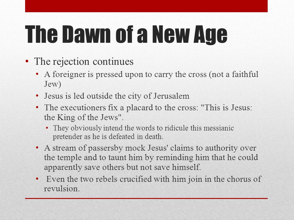 The Dawn of a New Age The rejection continues A foreigner is pressed upon to carry the cross (not a faithful Jew) Jesus is led outside the city of Jerusalem The executioners fix a placard to the cross: This is Jesus: the King of the Jews .