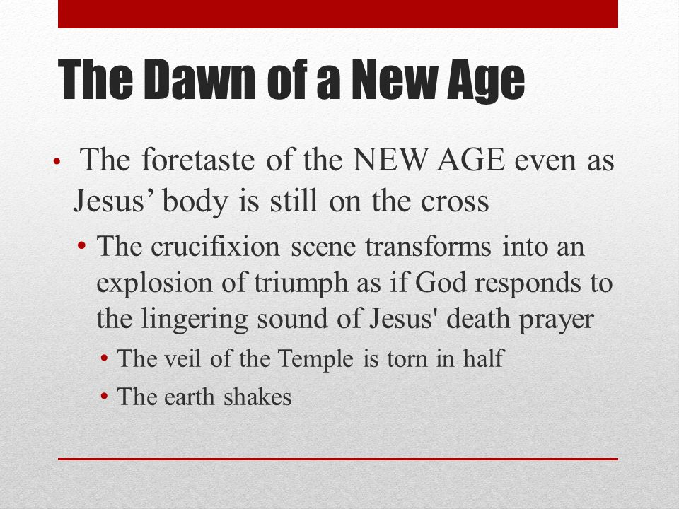 The Dawn of a New Age The foretaste of the NEW AGE even as Jesus' body is still on the cross The crucifixion scene transforms into an explosion of triumph as if God responds to the lingering sound of Jesus death prayer The veil of the Temple is torn in half The earth shakes