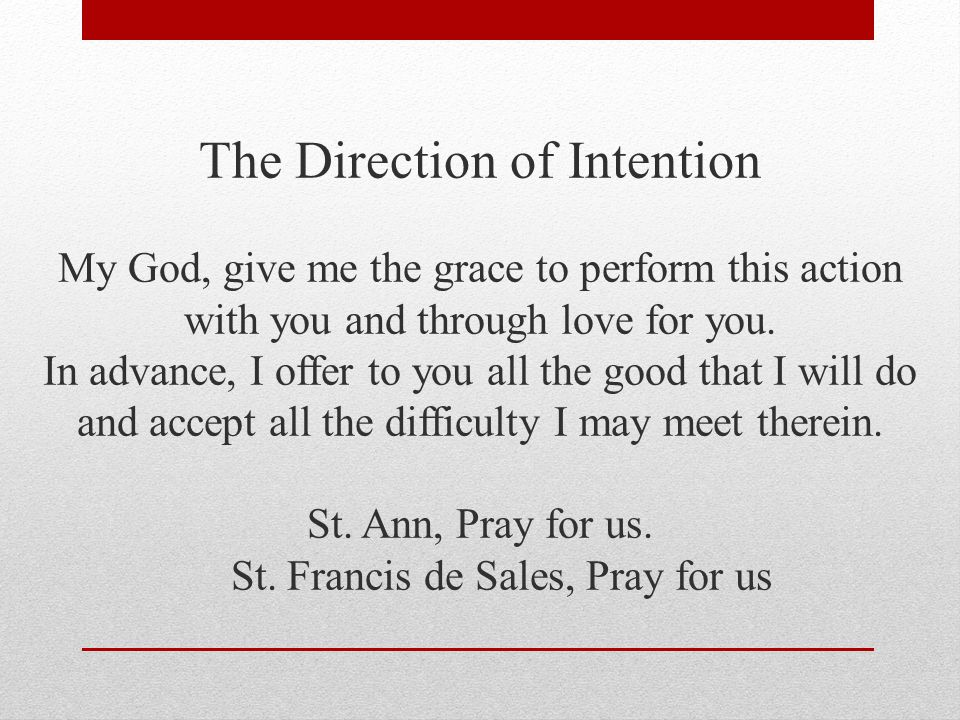 The Direction of Intention My God, give me the grace to perform this action with you and through love for you.