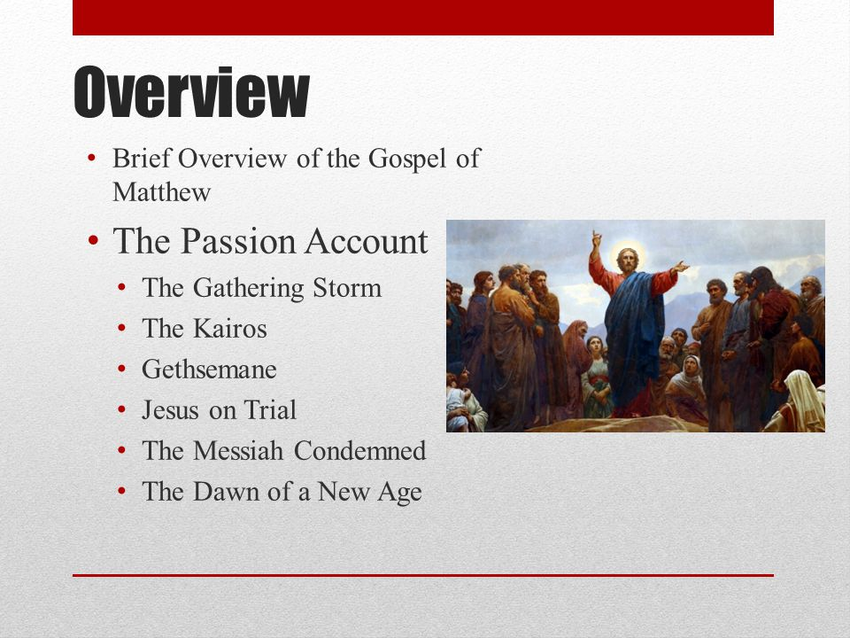 Overview Brief Overview of the Gospel of Matthew The Passion Account The Gathering Storm The Kairos Gethsemane Jesus on Trial The Messiah Condemned The Dawn of a New Age
