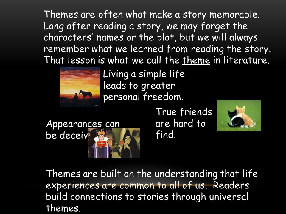 Themes are often what make a story memorable. Long after reading a story, we may forget the characters' names or the plot, but we will always remember