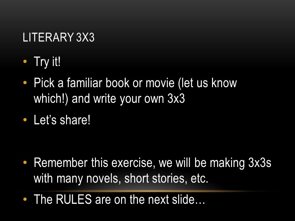 LITERARY 3X3 Try it! Pick a familiar book or movie (let us know which!) and write your own 3x3 Let's share! Remember this exercise, we will be making