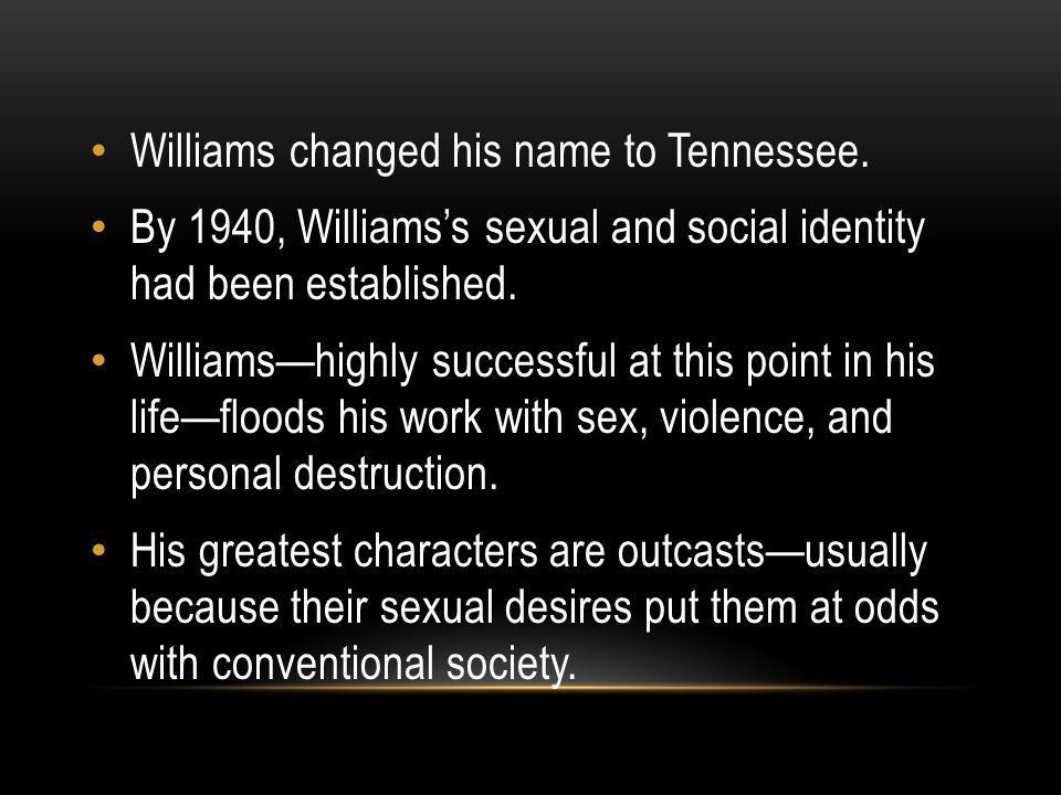 Williams changed his name to Tennessee. By 1940, Williams's sexual and social identity had been established. Williams—highly successful at this point