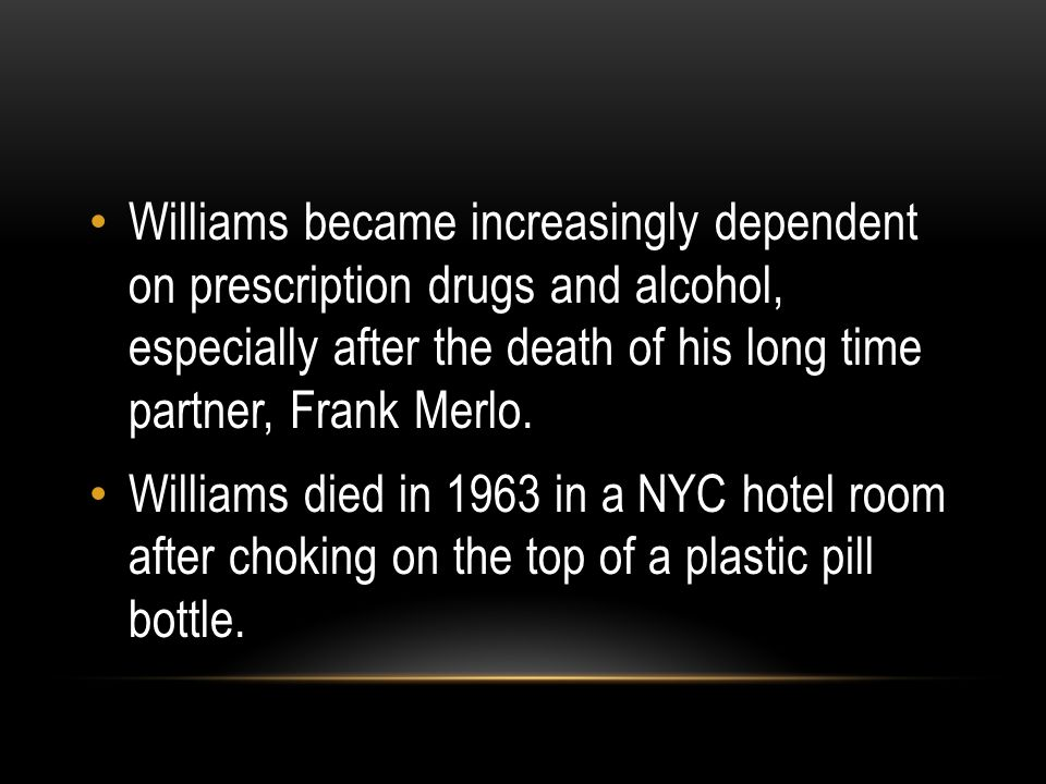 Williams became increasingly dependent on prescription drugs and alcohol, especially after the death of his long time partner, Frank Merlo. Williams d