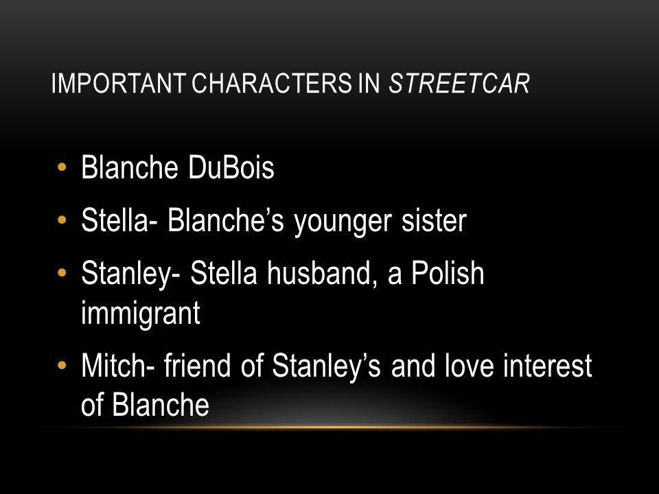 IMPORTANT CHARACTERS IN STREETCAR Blanche DuBois Stella- Blanche's younger sister Stanley- Stella husband, a Polish immigrant Mitch- friend of Stanley