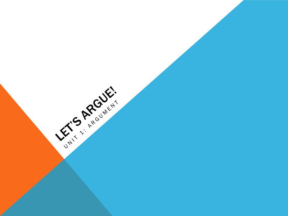 LET'S ARGUE! UNIT 1: ARGUMENT