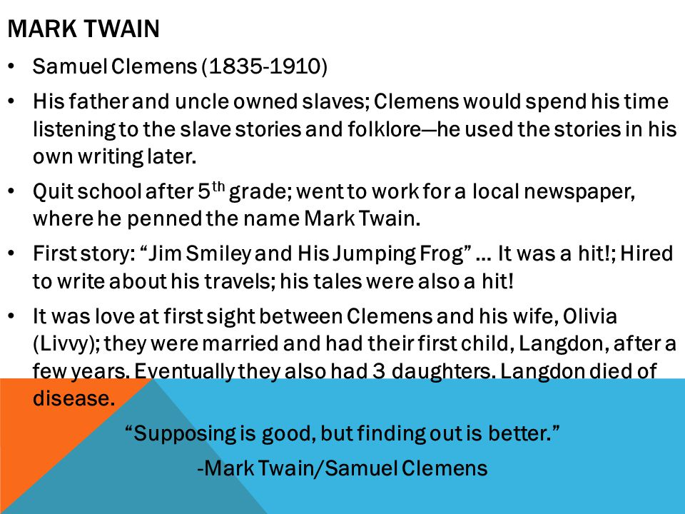 MARK TWAIN Samuel Clemens (1835-1910) His father and uncle owned slaves; Clemens would spend his time listening to the slave stories and folklore—he used the stories in his own writing later.