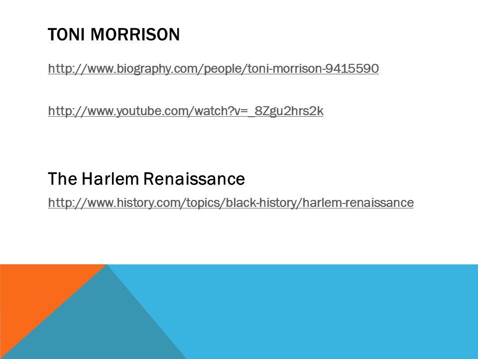TONI MORRISON http://www.biography.com/people/toni-morrison-9415590 http://www.youtube.com/watch?v=_8Zgu2hrs2k The Harlem Renaissance http://www.history.com/topics/black-history/harlem-renaissance