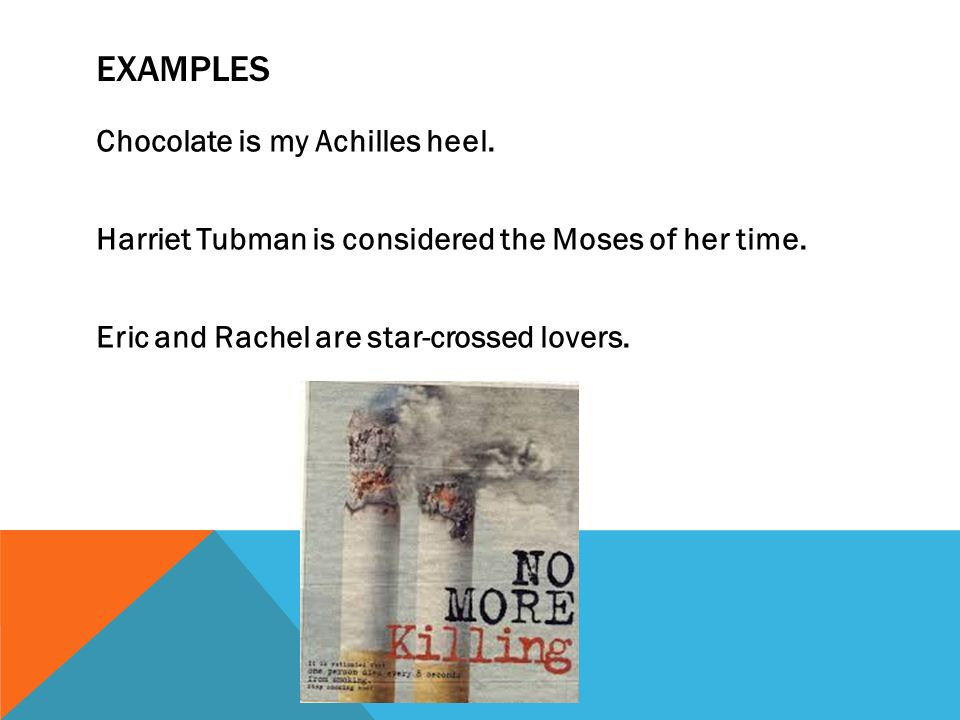 EXAMPLES Chocolate is my Achilles heel.Harriet Tubman is considered the Moses of her time.