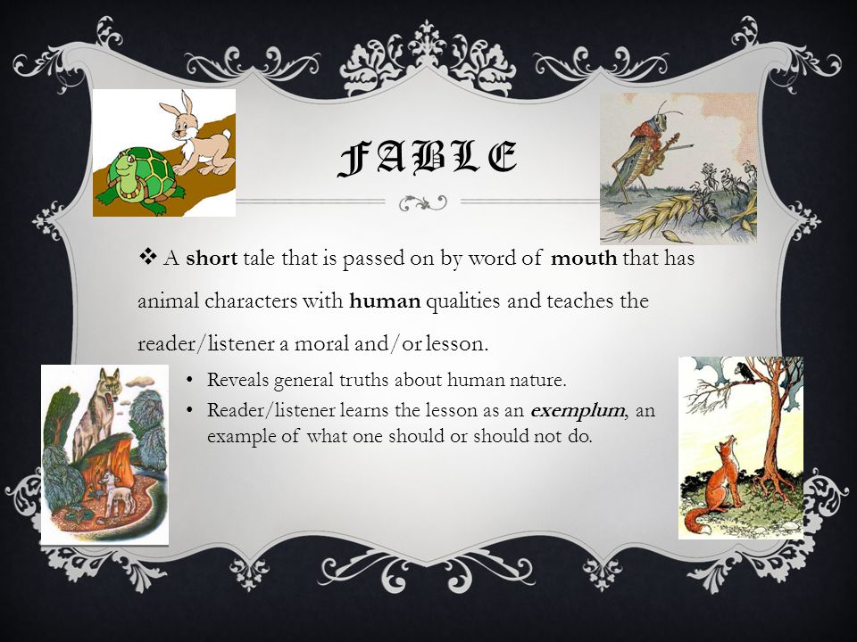 FABLE  A short tale that is passed on by word of mouth that has animal characters with human qualities and teaches the reader/listener a moral and/or lesson.