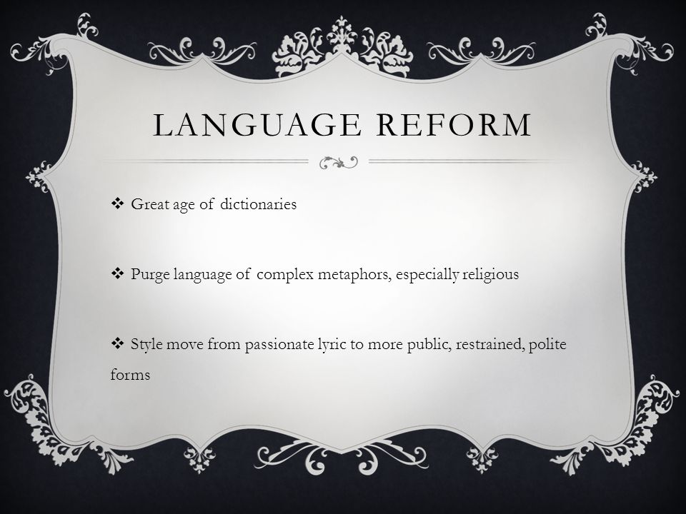 LANGUAGE REFORM  Great age of dictionaries  Purge language of complex metaphors, especially religious  Style move from passionate lyric to more public, restrained, polite forms