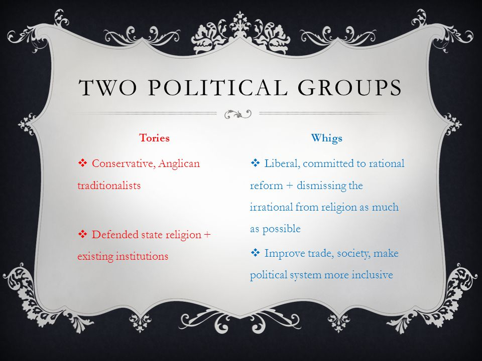  Conservative, Anglican traditionalists  Defended state religion + existing institutions  Liberal, committed to rational reform + dismissing the irrational from religion as much as possible  Improve trade, society, make political system more inclusive TWO POLITICAL GROUPS Tories Whigs