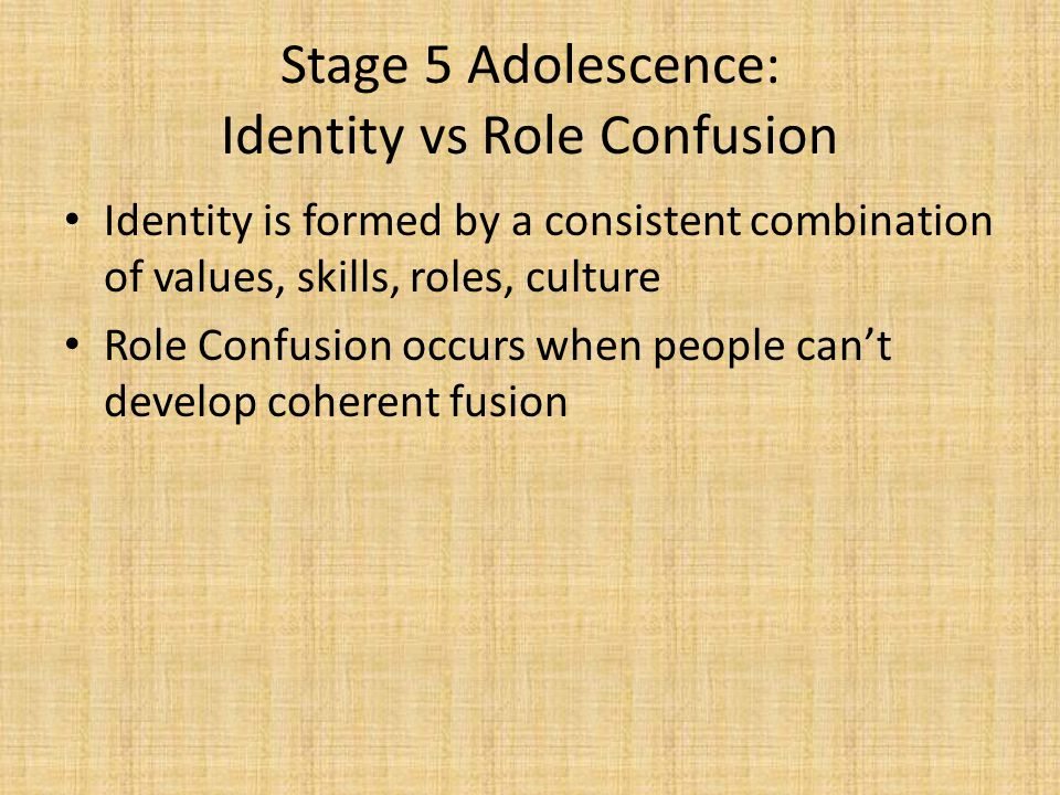 Stage 5 Adolescence: Identity vs Role Confusion Identity is formed by a consistent combination of values, skills, roles, culture Role Confusion occurs when people can't develop coherent fusion