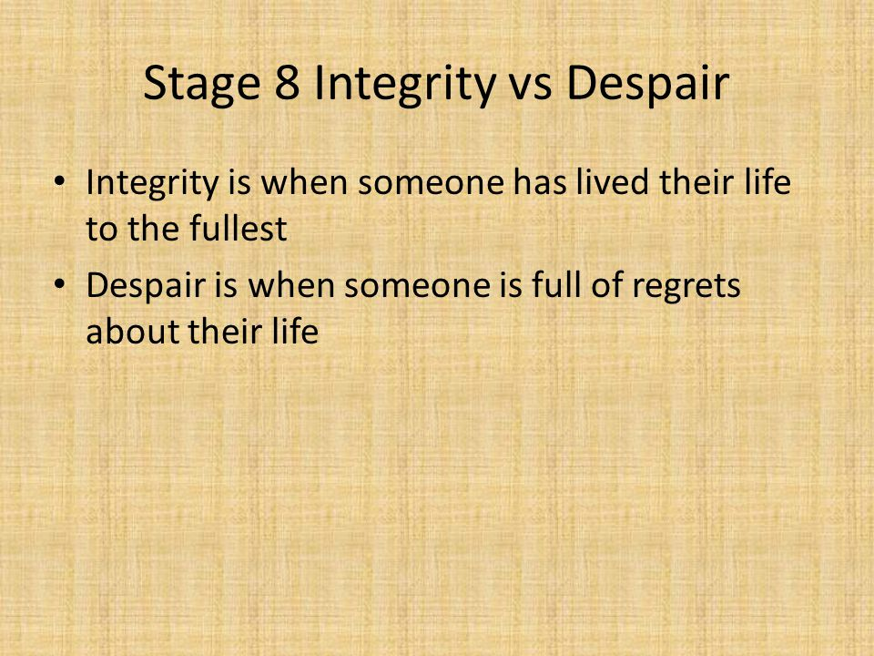 Stage 8 Integrity vs Despair Integrity is when someone has lived their life to the fullest Despair is when someone is full of regrets about their life