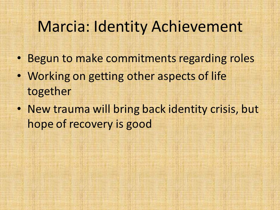 Marcia: Identity Achievement Begun to make commitments regarding roles Working on getting other aspects of life together New trauma will bring back identity crisis, but hope of recovery is good
