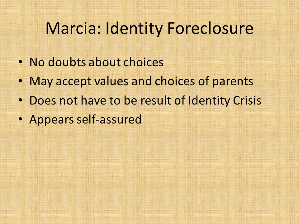 Marcia: Identity Foreclosure No doubts about choices May accept values and choices of parents Does not have to be result of Identity Crisis Appears self-assured
