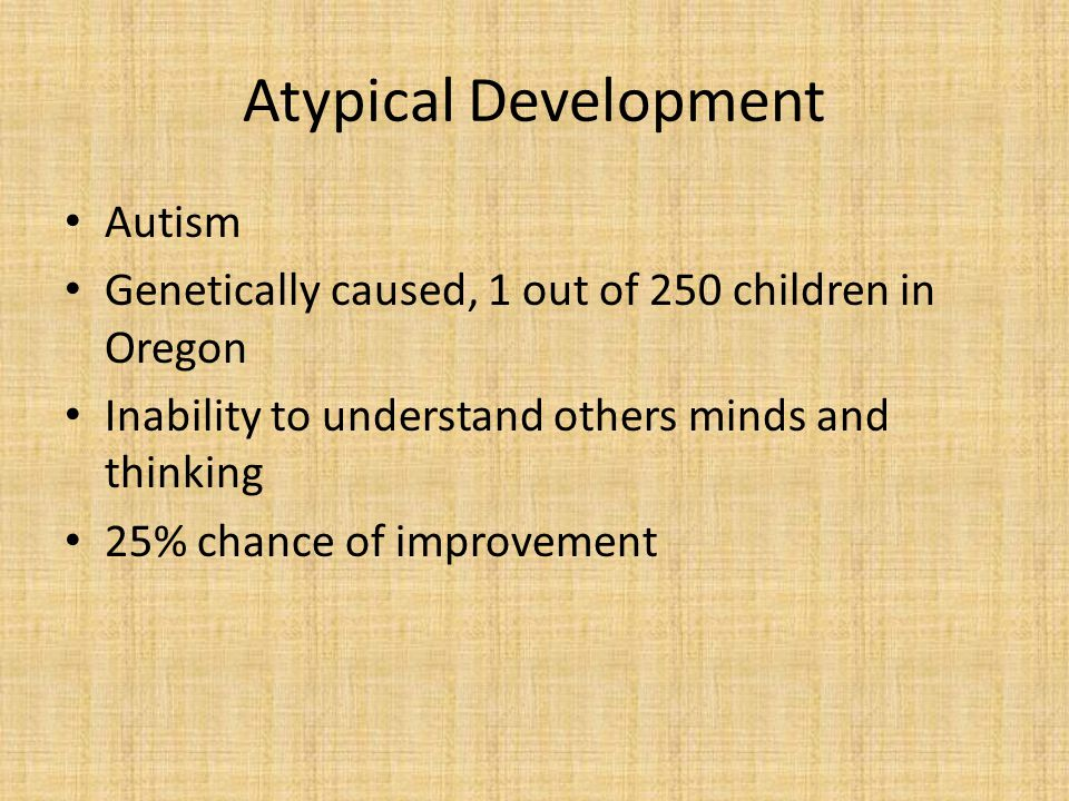 Atypical Development Autism Genetically caused, 1 out of 250 children in Oregon Inability to understand others minds and thinking 25% chance of improvement