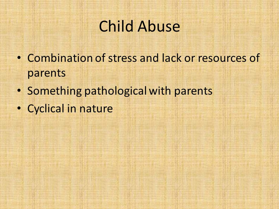 Child Abuse Combination of stress and lack or resources of parents Something pathological with parents Cyclical in nature