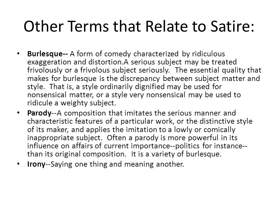 Other Terms that Relate to Satire: Burlesque-- A form of comedy characterized by ridiculous exaggeration and distortion.A serious subject may be treated frivolously or a frivolous subject seriously.