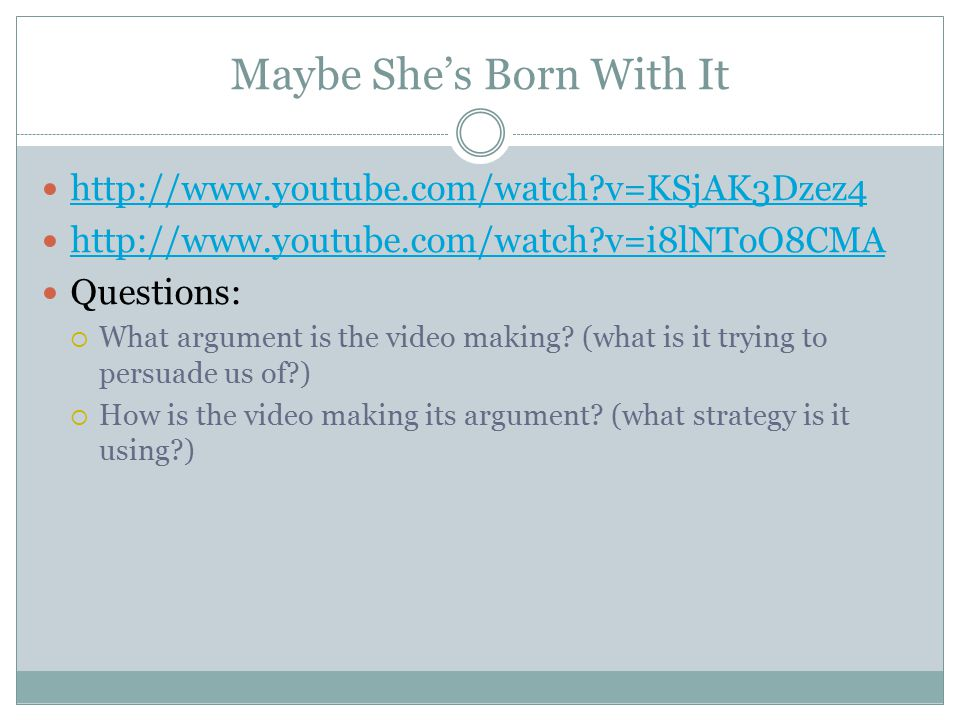 Maybe She's Born With It http://www.youtube.com/watch?v=KSjAK3Dzez4 http://www.youtube.com/watch?v=i8lNToO8CMA Questions:  What argument is the video making.