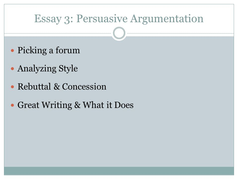 Essay 3: Persuasive Argumentation Picking a forum Analyzing Style Rebuttal & Concession Great Writing & What it Does